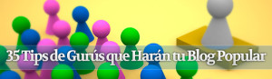 35 Tips de Gurús que Harán tu Blog Popular